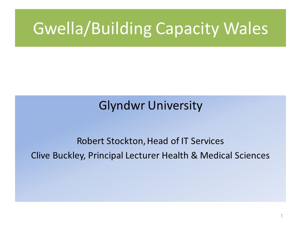 Gwella/Building Capacity Wales Glyndwr University Robert Stockton, Head of IT Services Clive Buckley, Principal Lecturer Health & Medical Sciences 1