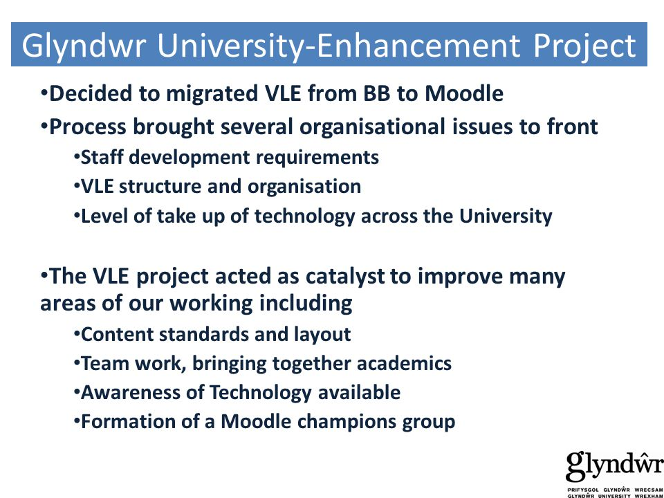 Glyndwr University-Enhancement Project Decided to migrated VLE from BB to Moodle Process brought several organisational issues to front Staff development requirements VLE structure and organisation Level of take up of technology across the University The VLE project acted as catalyst to improve many areas of our working including Content standards and layout Team work, bringing together academics Awareness of Technology available Formation of a Moodle champions group