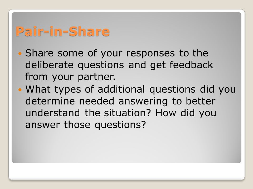 Pair-in-Share Share some of your responses to the deliberate questions and get feedback from your partner. What types of additional questions did you