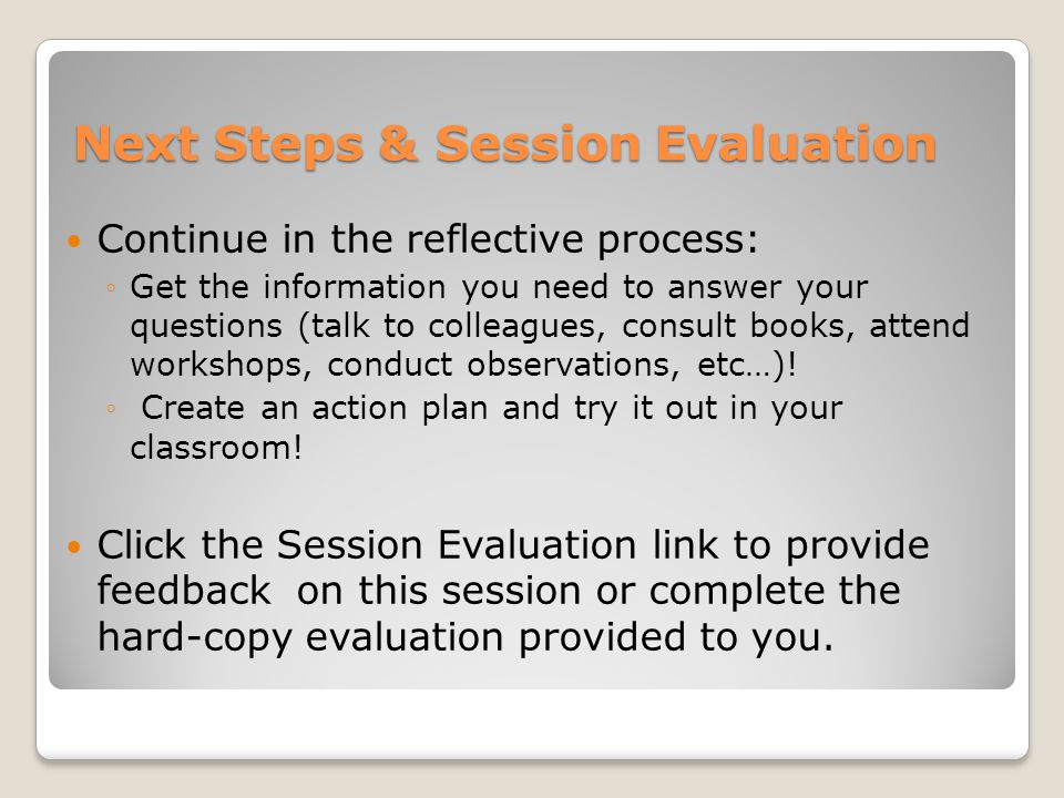 Next Steps & Session Evaluation Continue in the reflective process: Get the information you need to answer your questions (talk to colleagues, consult