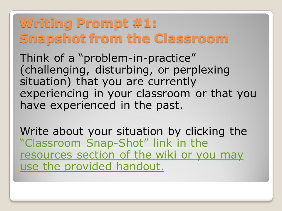 Writing Prompt #1: Snapshot from the Classroom Think of a problem-in-practice (challenging, disturbing, or perplexing situation) that you are currentl