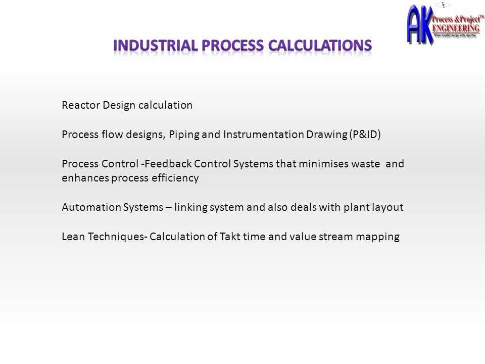 Reactor Design calculation Process flow designs, Piping and Instrumentation Drawing (P&ID) Process Control -Feedback Control Systems that minimises wa