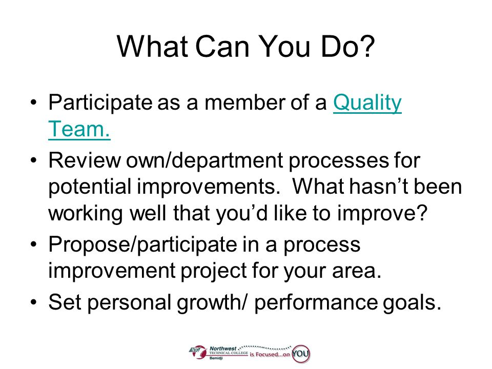 What Can You Do? Participate as a member of a Quality Team.Quality Team. Review own/department processes for potential improvements. What hasnt been w