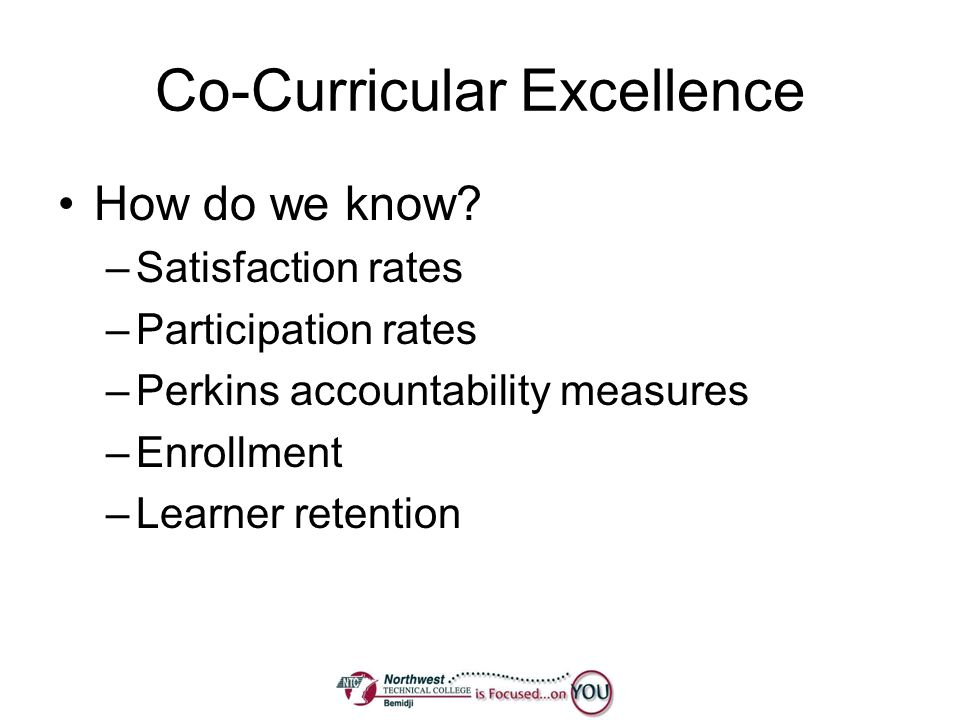 Co-Curricular Excellence How do we know? –Satisfaction rates –Participation rates –Perkins accountability measures –Enrollment –Learner retention