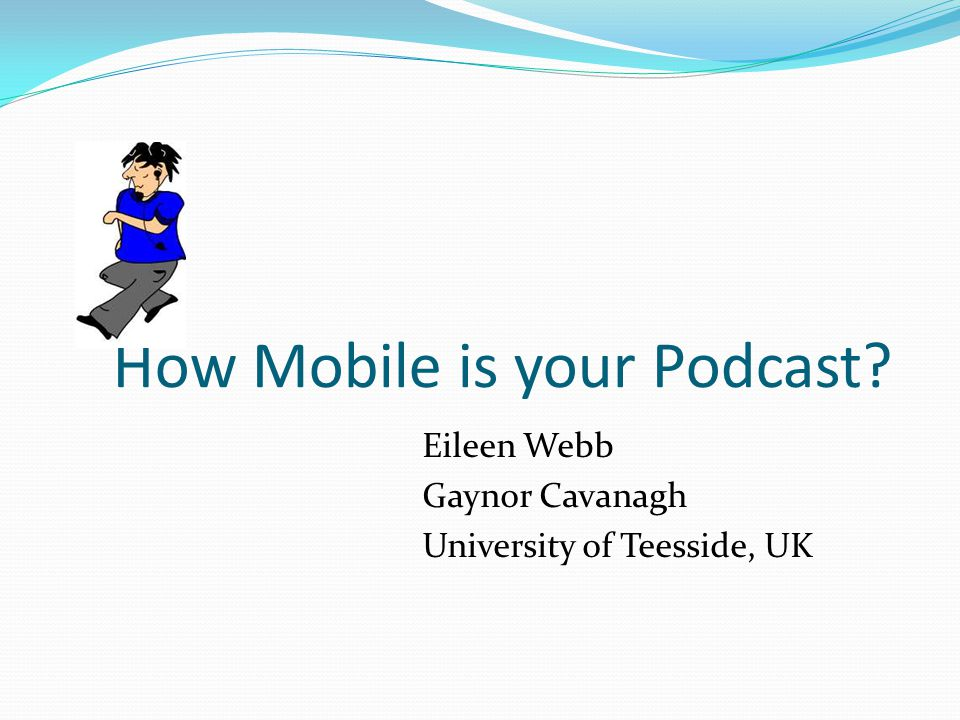 How Mobile is your Podcast? Eileen Webb Gaynor Cavanagh University of Teesside, UK