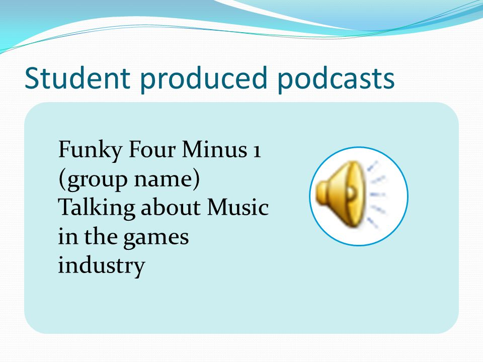Student produced podcasts Funky Four Minus 1 (group name) Talking about Music in the games industry