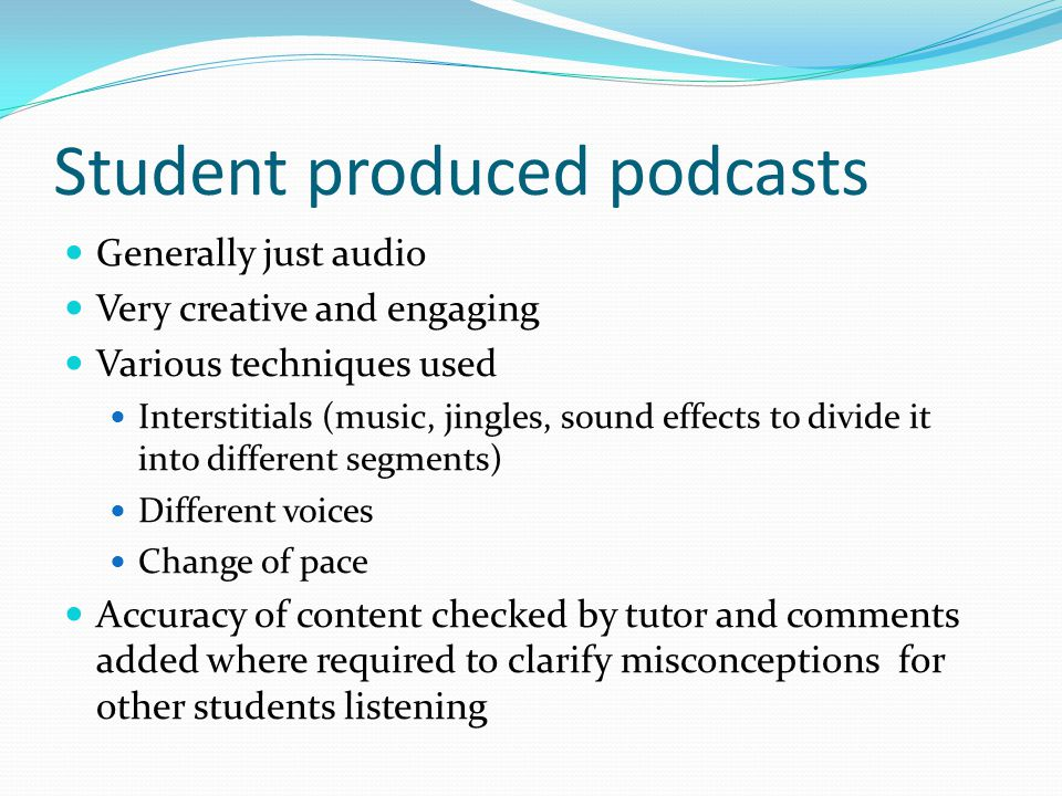 Student produced podcasts Generally just audio Very creative and engaging Various techniques used Interstitials (music, jingles, sound effects to divi