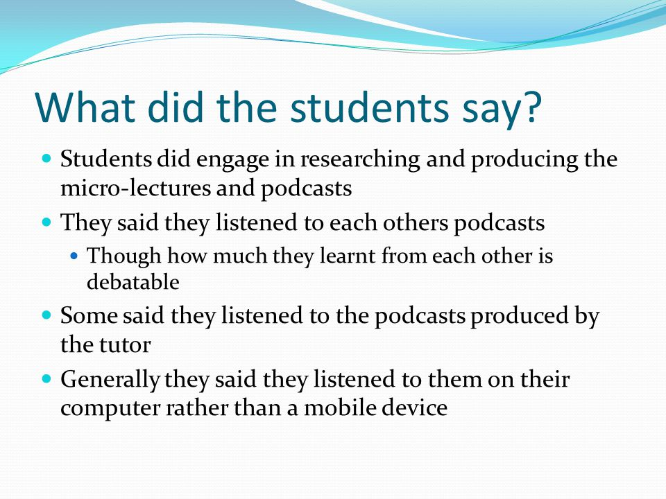 What did the students say? Students did engage in researching and producing the micro-lectures and podcasts They said they listened to each others pod