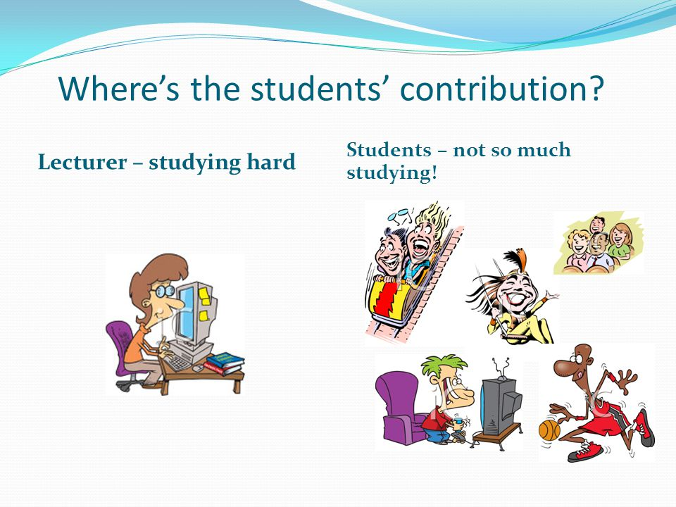 Wheres the students contribution? Lecturer – studying hard Students – not so much studying!