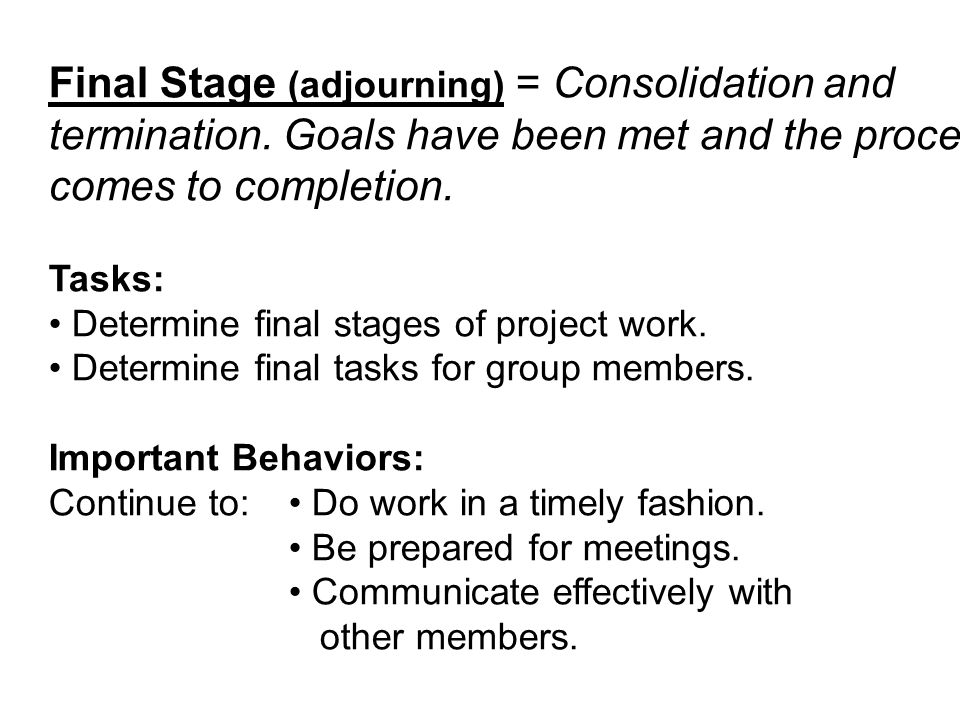 Final Stage (adjourning) = Consolidation and termination. Goals have been met and the process comes to completion. Tasks: Determine final stages of pr