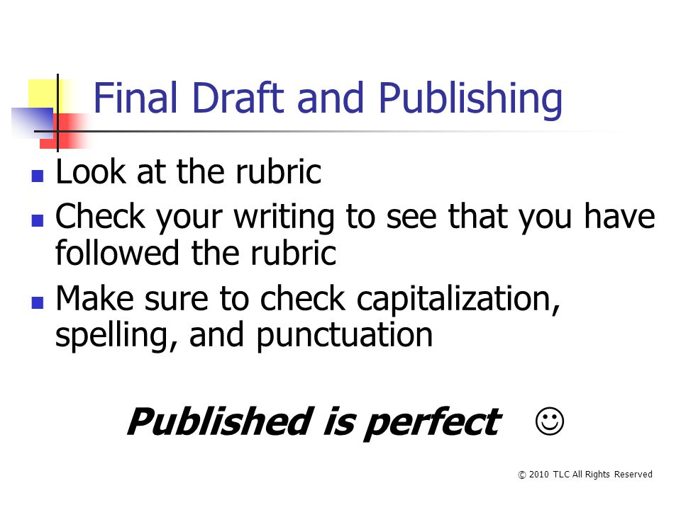 Final Draft and Publishing Look at the rubric Check your writing to see that you have followed the rubric Make sure to check capitalization, spelling, and punctuation Published is perfect © 2010 TLC All Rights Reserved