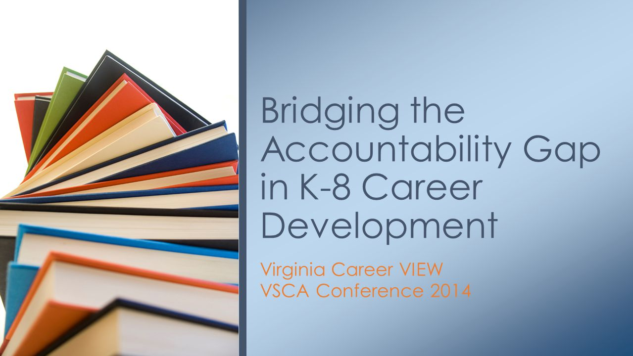 Virginia Career VIEW VSCA Conference 2014 Bridging the Accountability Gap in K-8 Career Development
