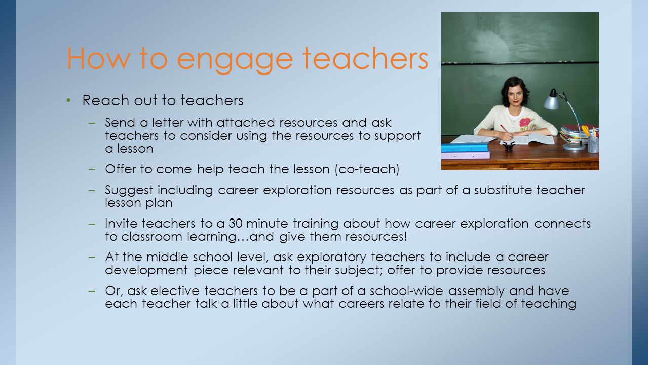 Reach out to teachers –Send a letter with attached resources and ask teachers to consider using the resources to support a lesson –Offer to come help teach the lesson (co-teach) –Suggest including career exploration resources as part of a substitute teacher lesson plan –Invite teachers to a 30 minute training about how career exploration connects to classroom learning…and give them resources.