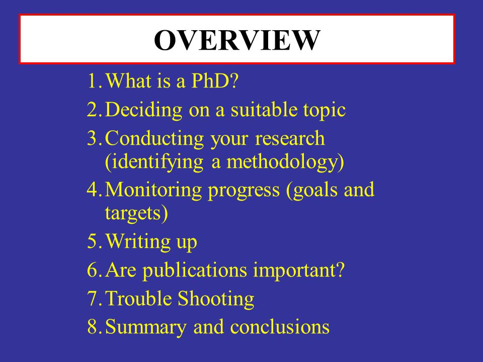 OVERVIEW 1.What is a PhD? 2.Deciding on a suitable topic 3.Conducting your research (identifying a methodology) 4.Monitoring progress (goals and targe