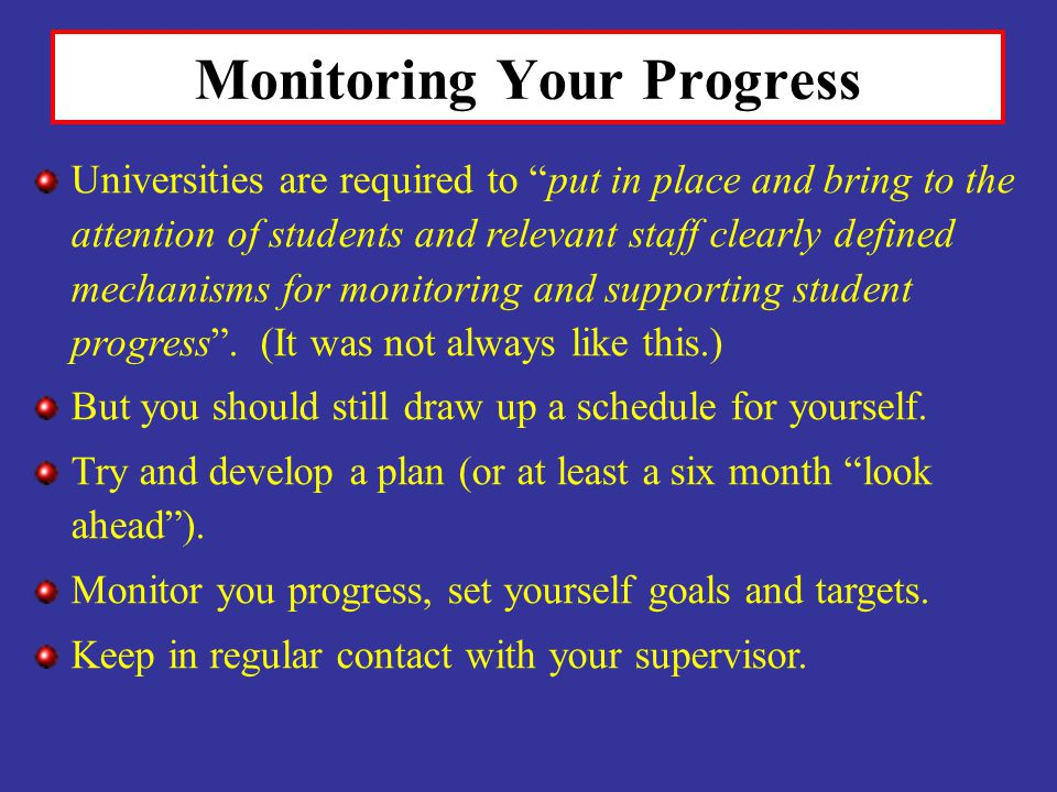 Monitoring Your Progress Universities are required to put in place and bring to the attention of students and relevant staff clearly defined mechanisms for monitoring and supporting student progress.