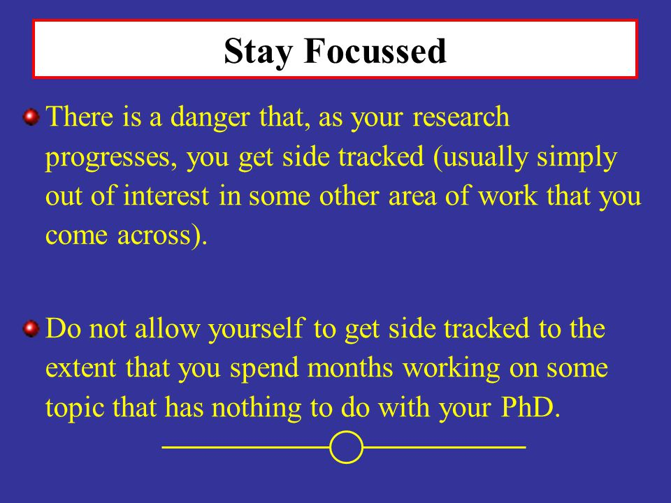 Stay Focussed There is a danger that, as your research progresses, you get side tracked (usually simply out of interest in some other area of work tha