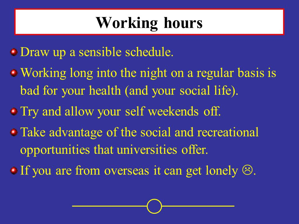 Working hours Draw up a sensible schedule. Working long into the night on a regular basis is bad for your health (and your social life). Try and allow