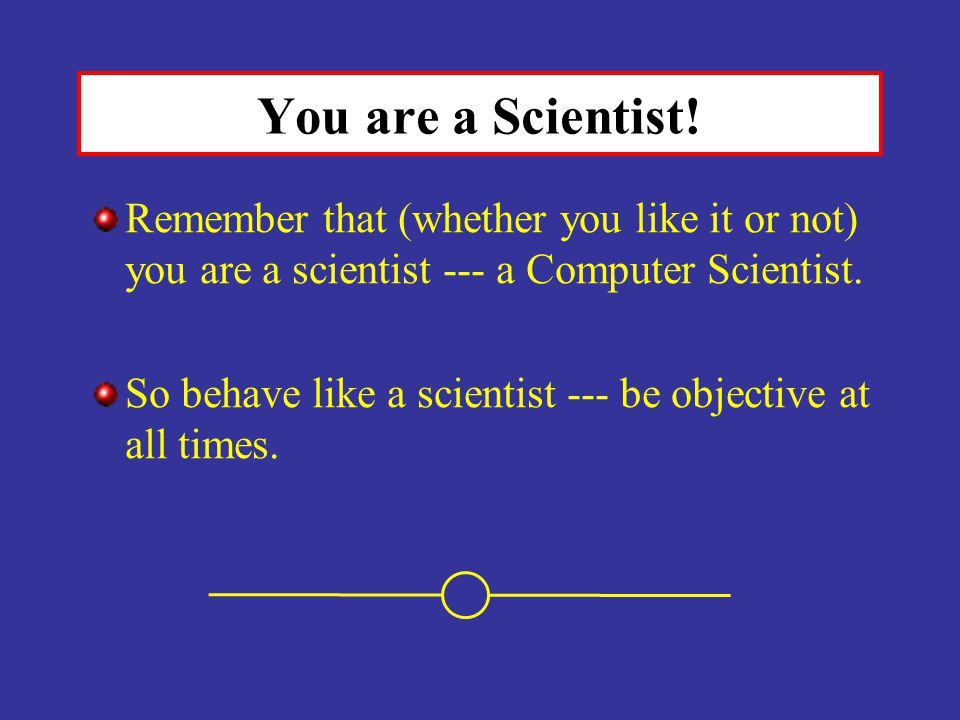 You are a Scientist! Remember that (whether you like it or not) you are a scientist --- a Computer Scientist. So behave like a scientist --- be object