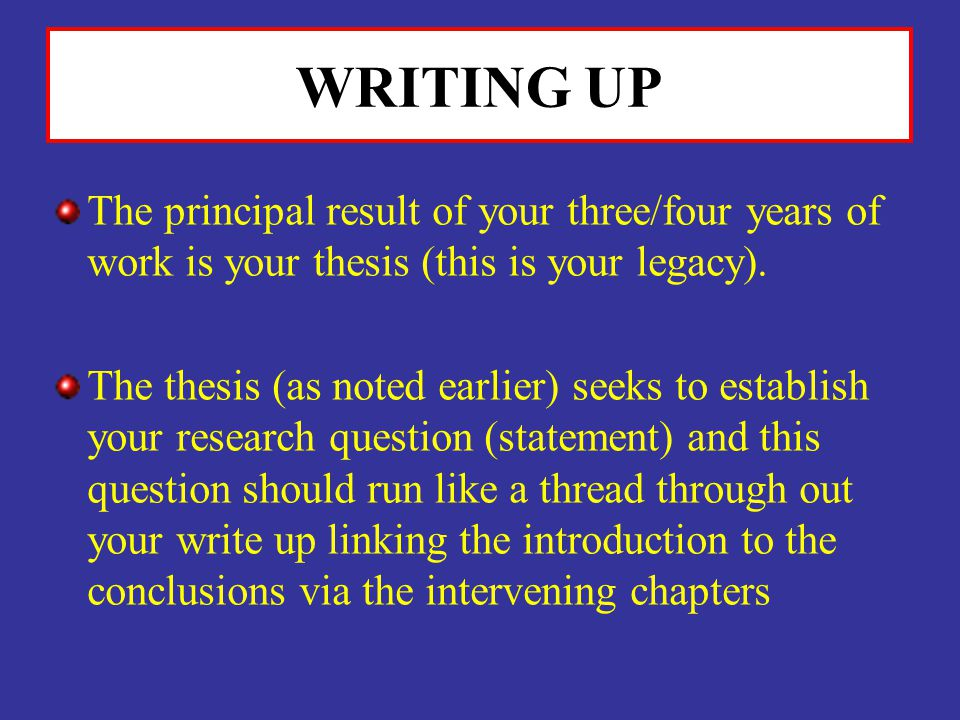 WRITING UP The principal result of your three/four years of work is your thesis (this is your legacy). The thesis (as noted earlier) seeks to establis