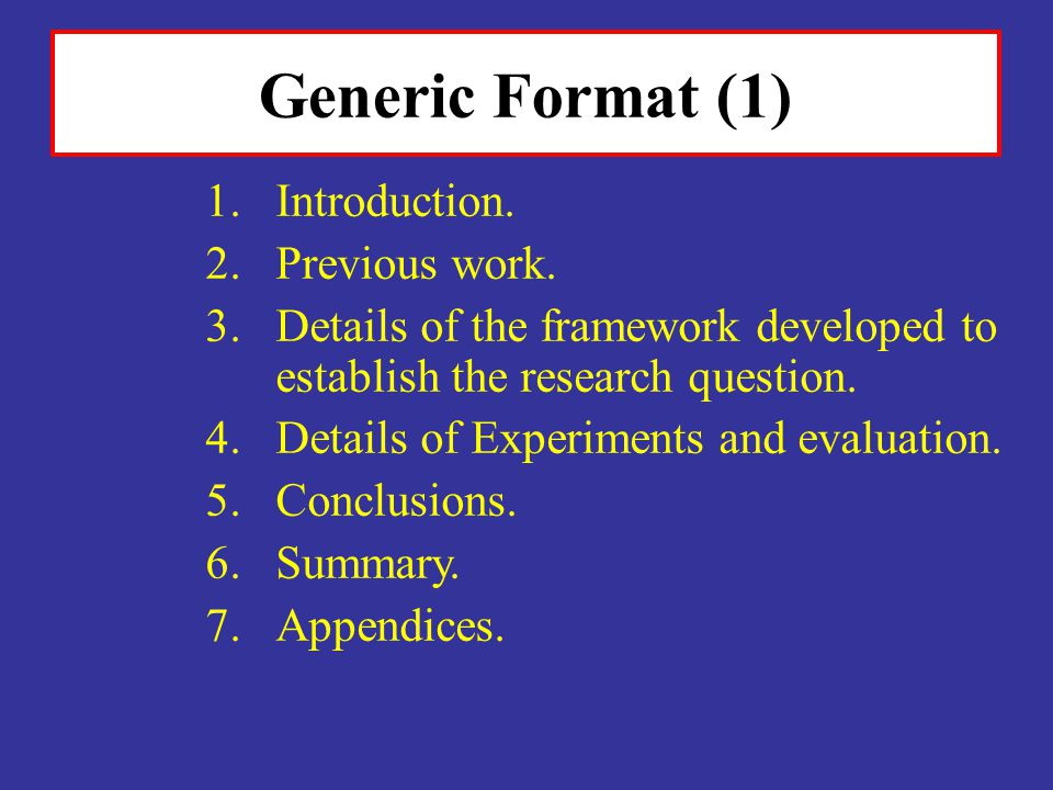 Generic Format (1) 1.Introduction. 2.Previous work. 3.Details of the framework developed to establish the research question. 4.Details of Experiments