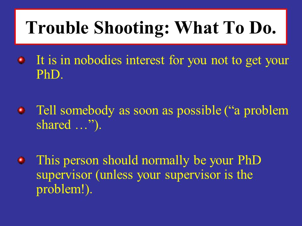 Trouble Shooting: What To Do.It is in nobodies interest for you not to get your PhD.