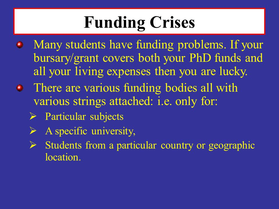 Funding Crises Many students have funding problems. If your bursary/grant covers both your PhD funds and all your living expenses then you are lucky.