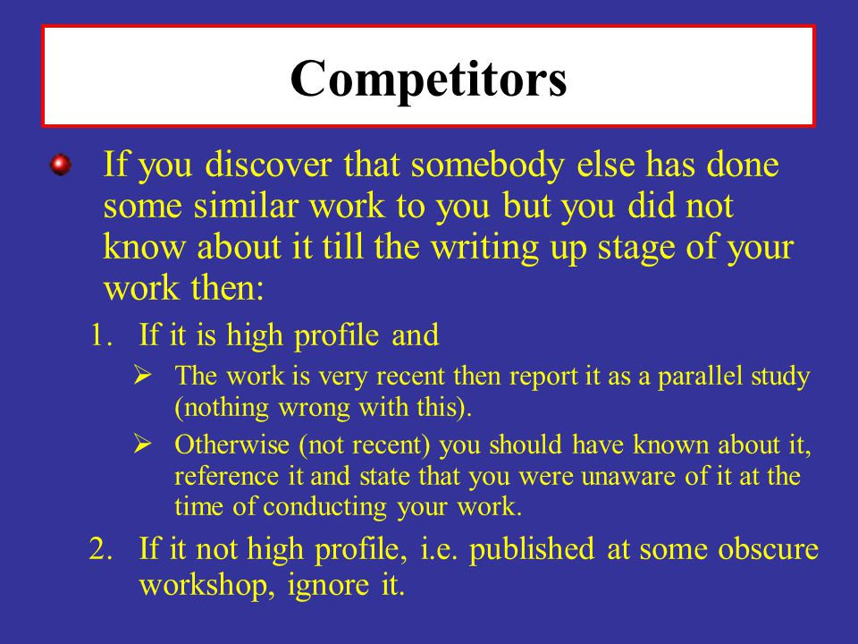 Competitors If you discover that somebody else has done some similar work to you but you did not know about it till the writing up stage of your work then: 1.If it is high profile and The work is very recent then report it as a parallel study (nothing wrong with this).