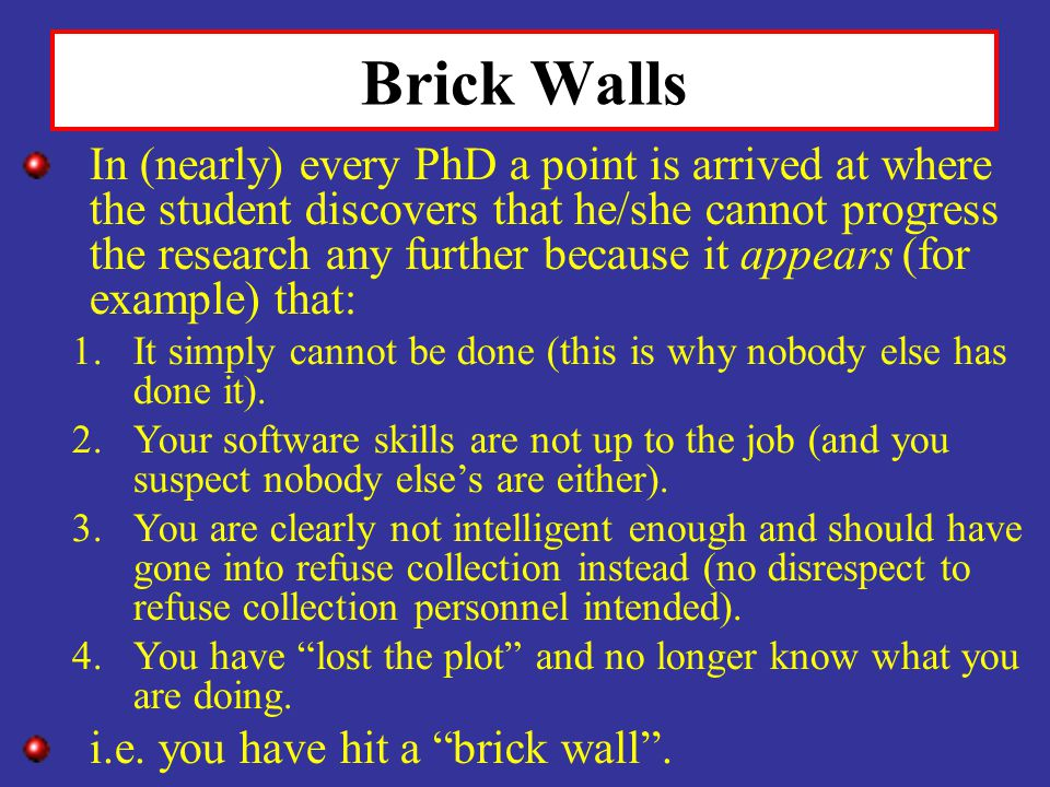 Brick Walls In (nearly) every PhD a point is arrived at where the student discovers that he/she cannot progress the research any further because it ap
