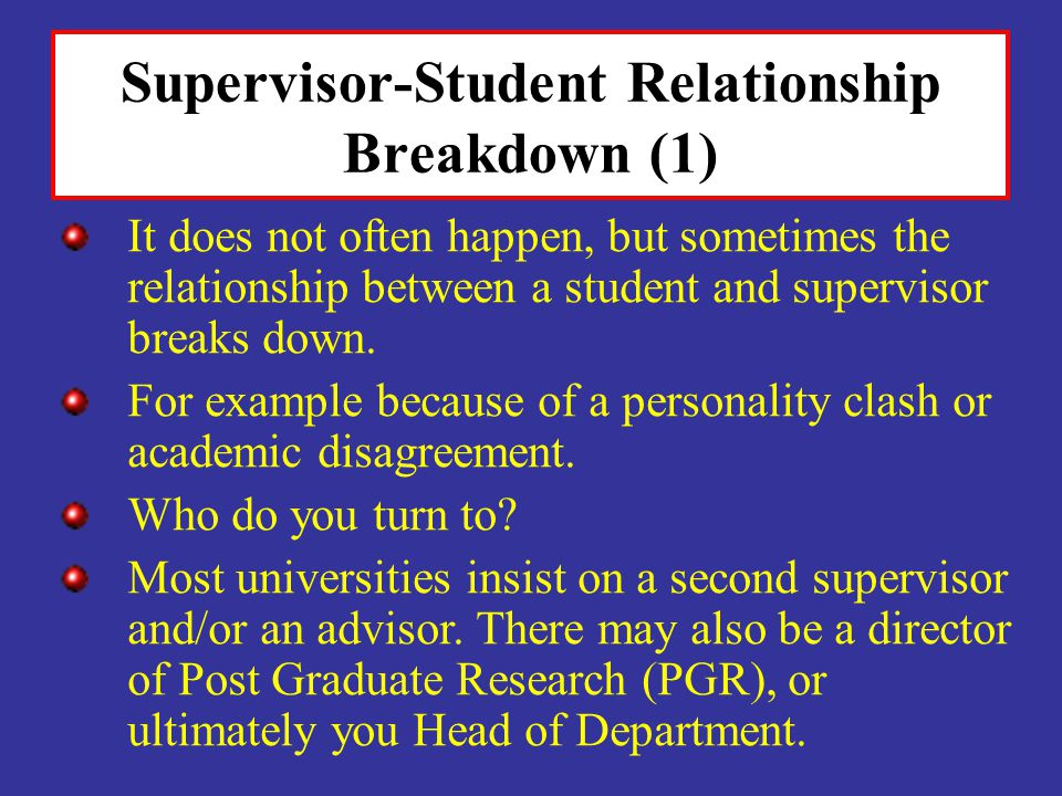 Supervisor-Student Relationship Breakdown (1) It does not often happen, but sometimes the relationship between a student and supervisor breaks down. F