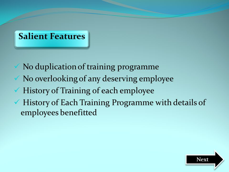 Salient Features Next No duplication of training programme No overlooking of any deserving employee History of Training of each employee History of Ea