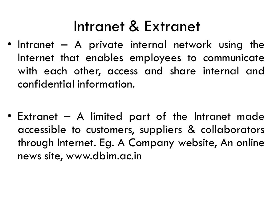 Intranet & Extranet Intranet – A private internal network using the Internet that enables employees to communicate with each other, access and share internal and confidential information.
