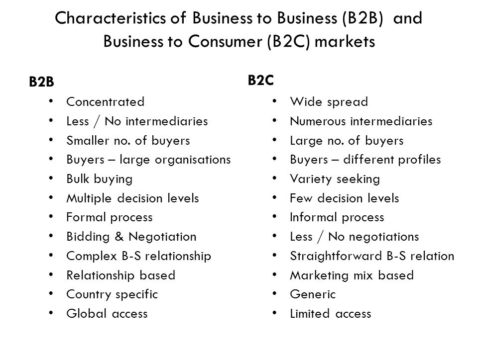Characteristics of Business to Business (B2B) and Business to Consumer (B2C) markets B2B Concentrated Less / No intermediaries Smaller no. of buyers B