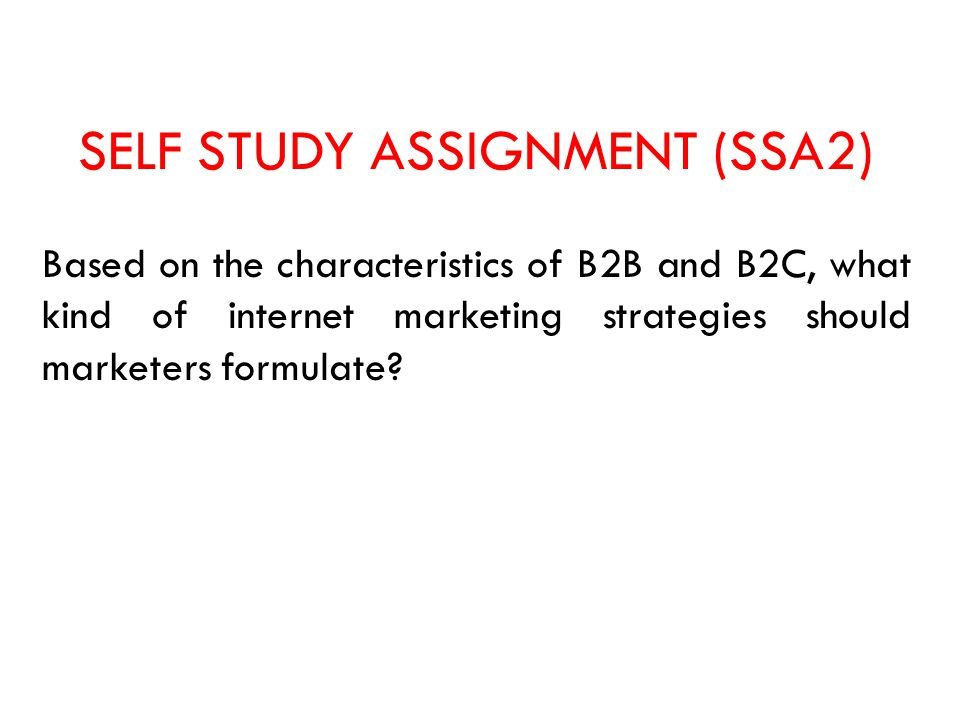 SELF STUDY ASSIGNMENT (SSA2) Based on the characteristics of B2B and B2C, what kind of internet marketing strategies should marketers formulate?