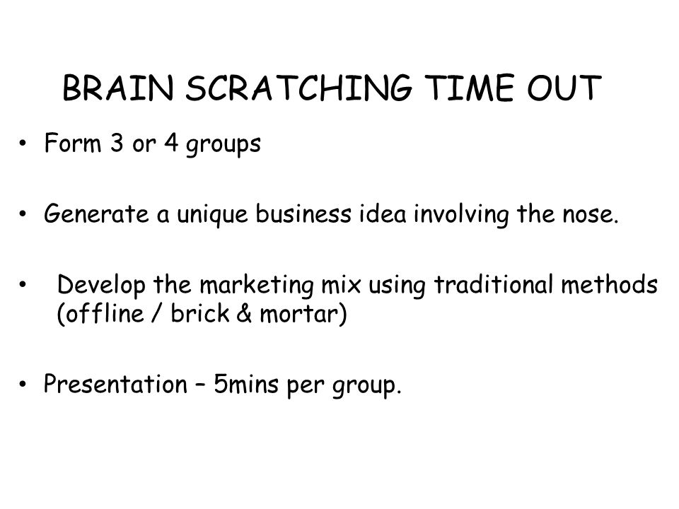 BRAIN SCRATCHING TIME OUT Form 3 or 4 groups Generate a unique business idea involving the nose. Develop the marketing mix using traditional methods (