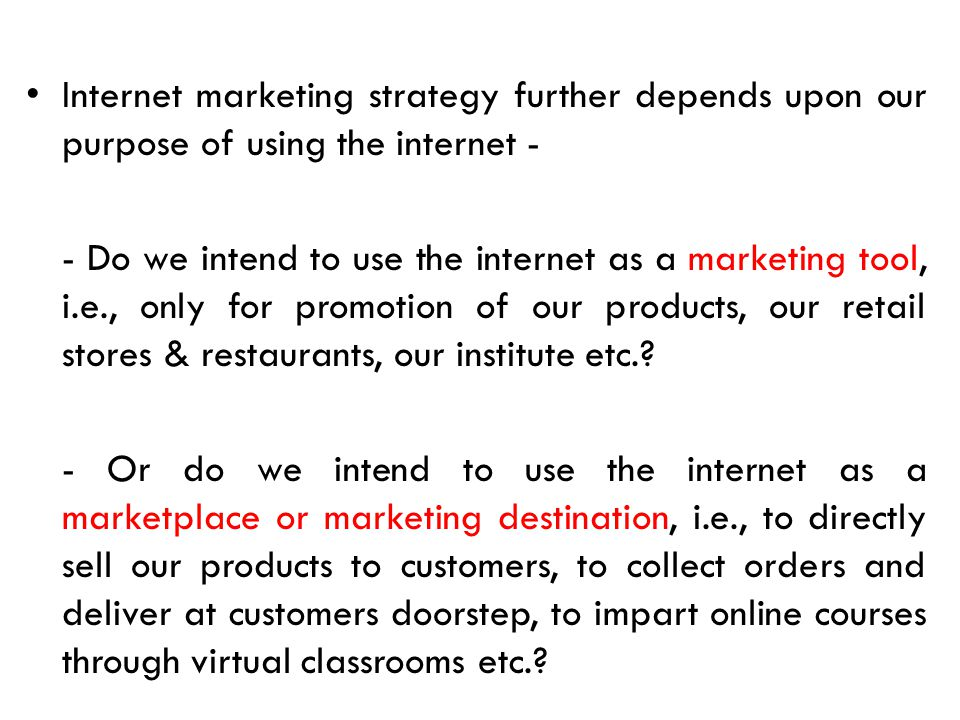 Internet marketing strategy further depends upon our purpose of using the internet - - Do we intend to use the internet as a marketing tool, i.e., onl