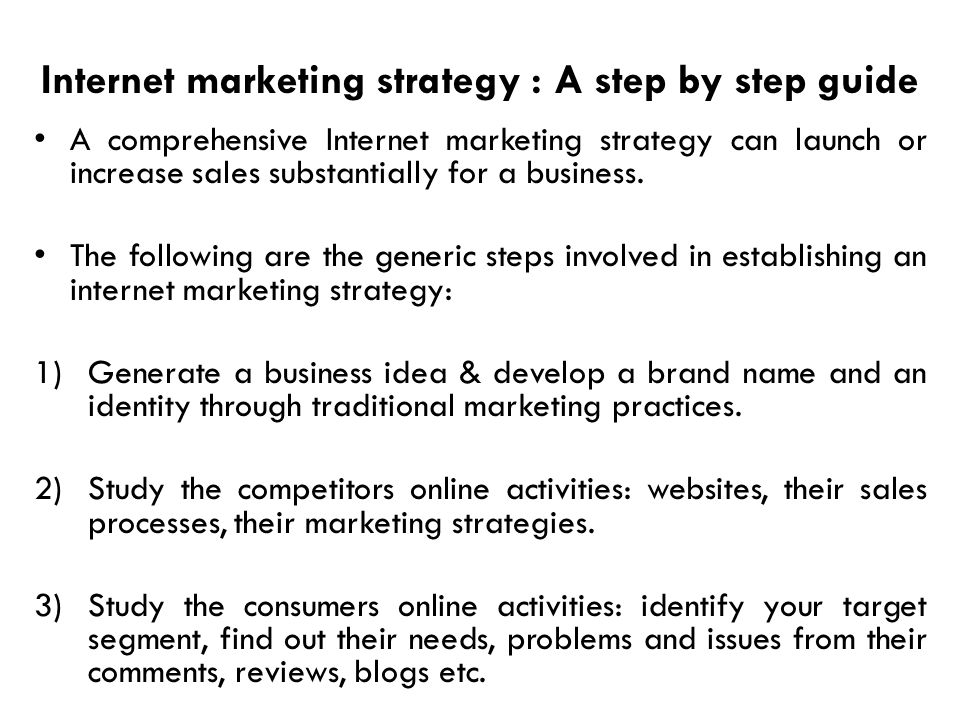 Internet marketing strategy : A step by step guide A comprehensive Internet marketing strategy can launch or increase sales substantially for a busine