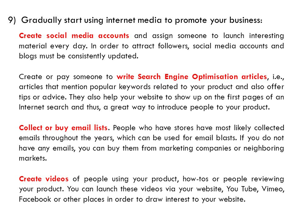 9) Gradually start using internet media to promote your business: Create social media accounts and assign someone to launch interesting material every day.