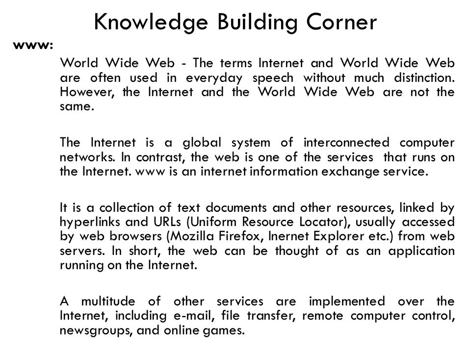 Knowledge Building Corner www: World Wide Web - The terms Internet and World Wide Web are often used in everyday speech without much distinction.