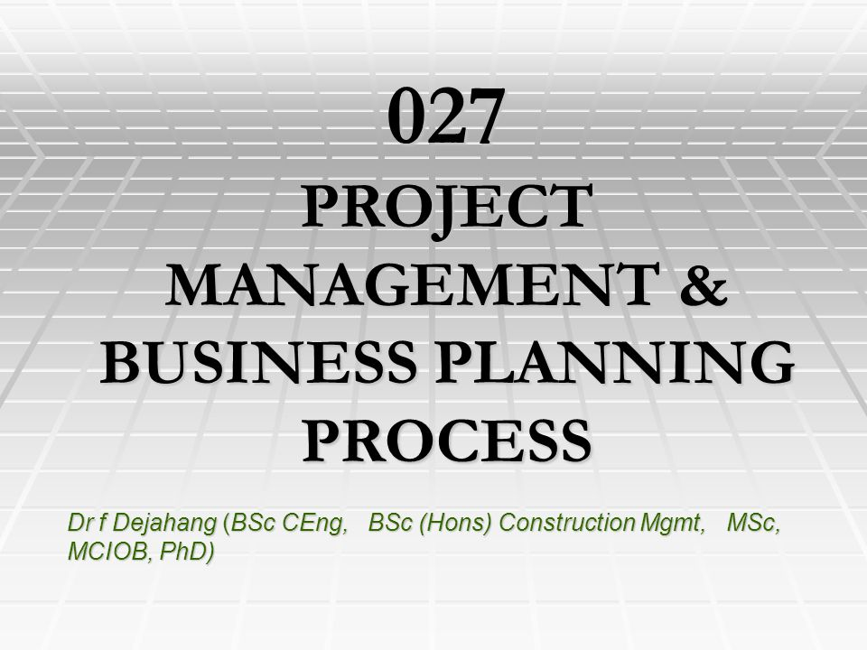 Dr f Dejahang (BSc CEng, BSc (Hons) Construction Mgmt, MSc, MCIOB, PhD) 027 PROJECT MANAGEMENT & BUSINESS PLANNING PROCESS