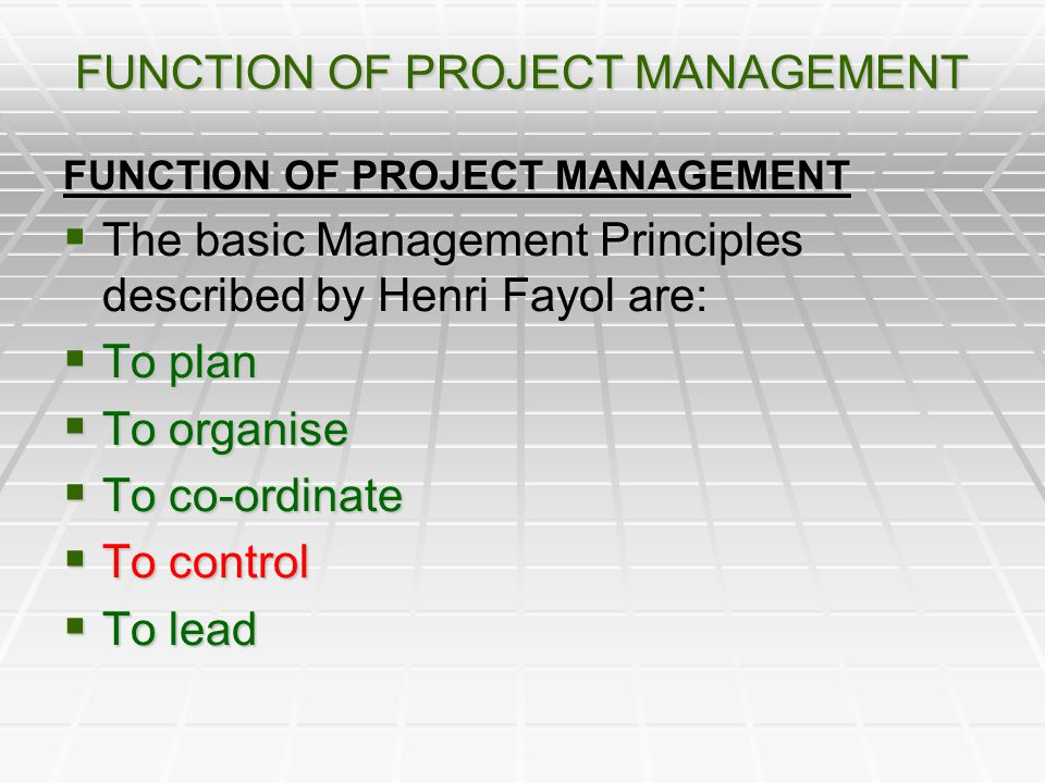FUNCTION OF PROJECT MANAGEMENT The basic Management Principles described by Henri Fayol are: The basic Management Principles described by Henri Fayol