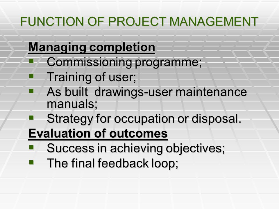 FUNCTION OF PROJECT MANAGEMENT Managing completion Commissioning programme; Commissioning programme; Training of user; Training of user; As built draw