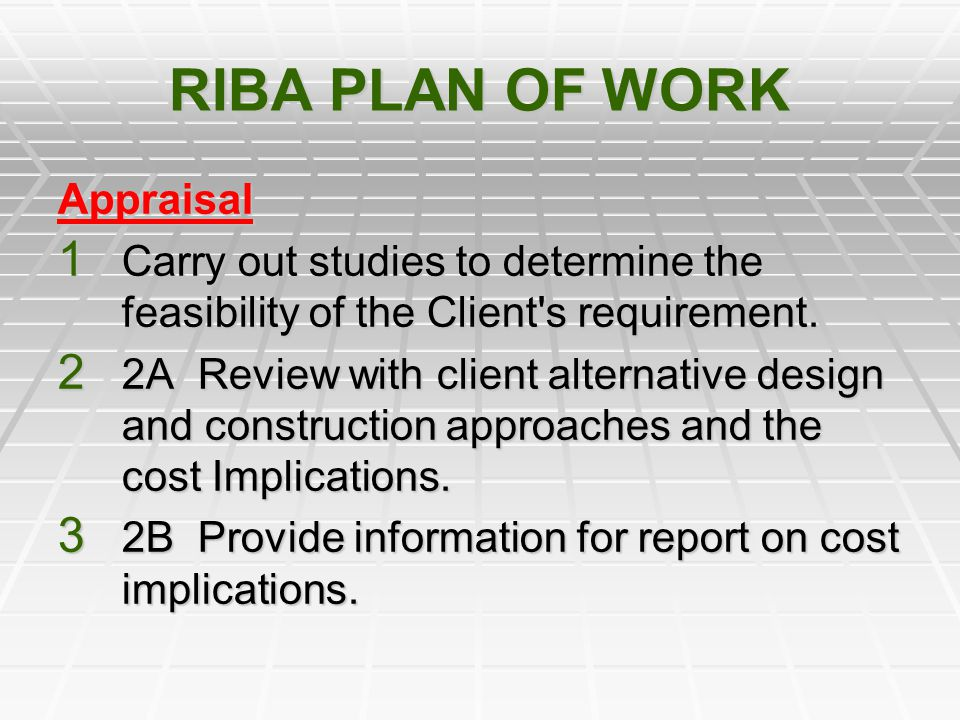 RIBA PLAN OF WORK Appraisal 1 Carry out studies to determine the feasibility of the Client's requirement. 2 2A Review with client alternative design a