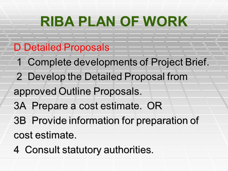 RIBA PLAN OF WORK D Detailed Proposals 1 Complete developments of Project Brief. 1 Complete developments of Project Brief. 2 Develop the Detailed Prop