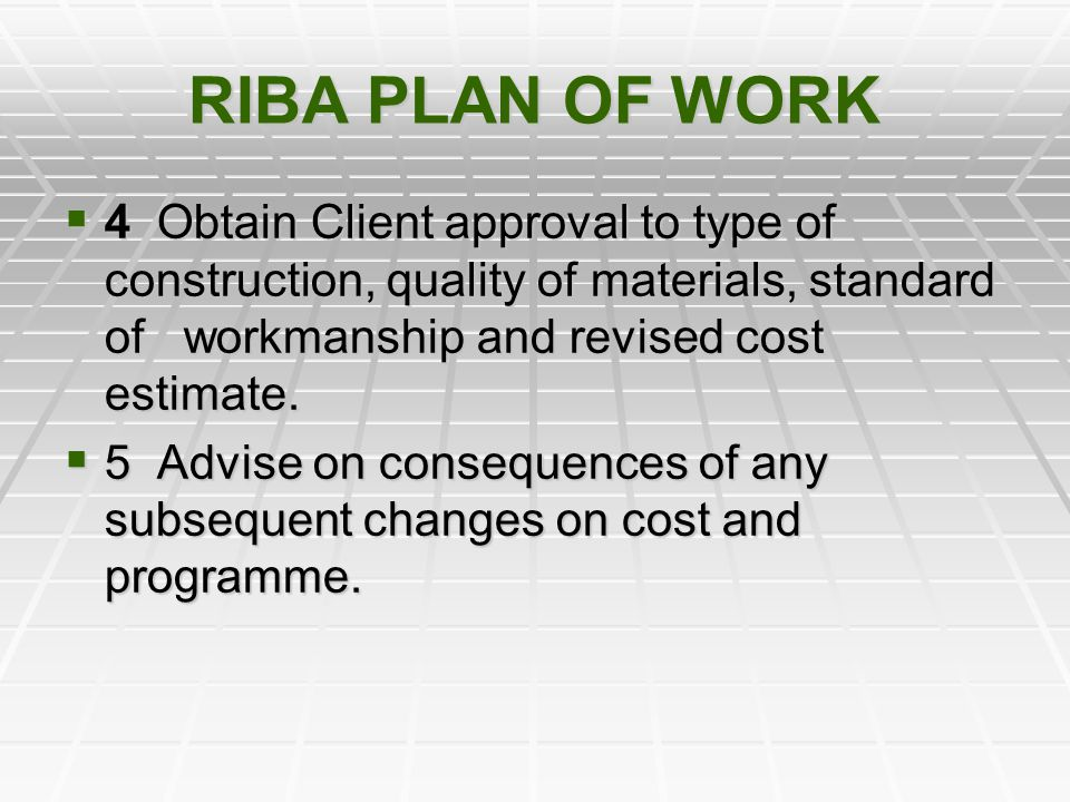 RIBA PLAN OF WORK 4 Obtain Client approval to type of construction, quality of materials, standard of workmanship and revised cost estimate. 4 Obtain