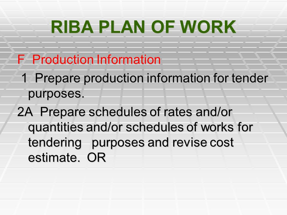 RIBA PLAN OF WORK F Production Information 1 Prepare production information for tender purposes. 1 Prepare production information for tender purposes.
