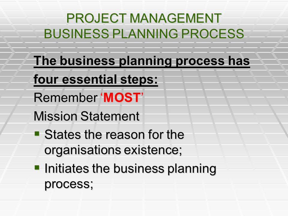 PROJECT MANAGEMENT BUSINESS PLANNING PROCESS The business planning process has four essential steps: Remember MOST Mission Statement States the reason