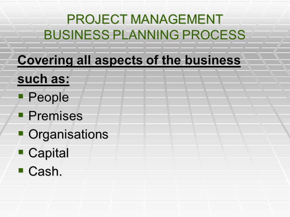 PROJECT MANAGEMENT BUSINESS PLANNING PROCESS Covering all aspects of the business such as: People People Premises Premises Organisations Organisations