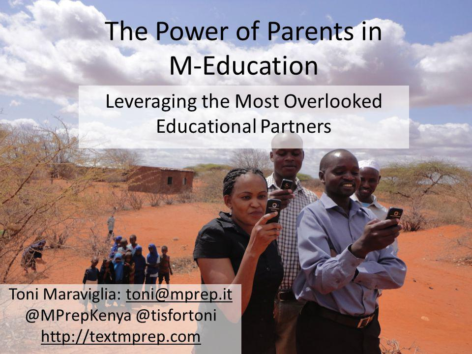 The Power of Parents in M-Education Leveraging the Most Overlooked Educational Partners Toni Maraviglia: toni@mprep.it @MPrepKenya @tisfortoni http://