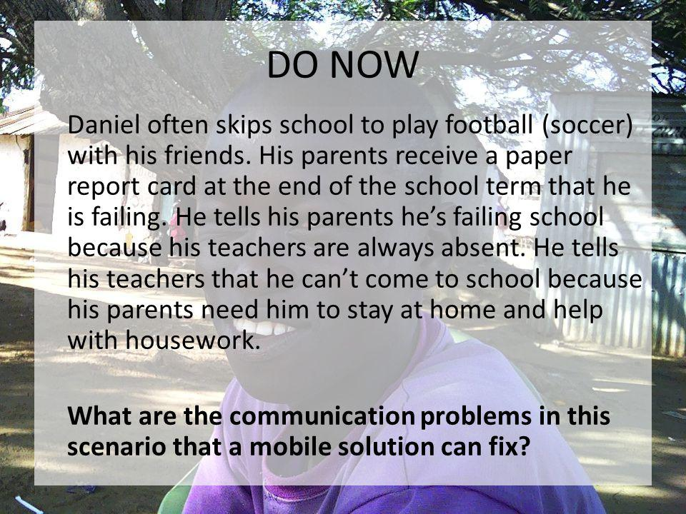 DO NOW Daniel often skips school to play football (soccer) with his friends. His parents receive a paper report card at the end of the school term tha