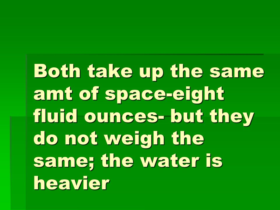 Both take up the same amt of space-eight fluid ounces- but they do not weigh the same; the water is heavier